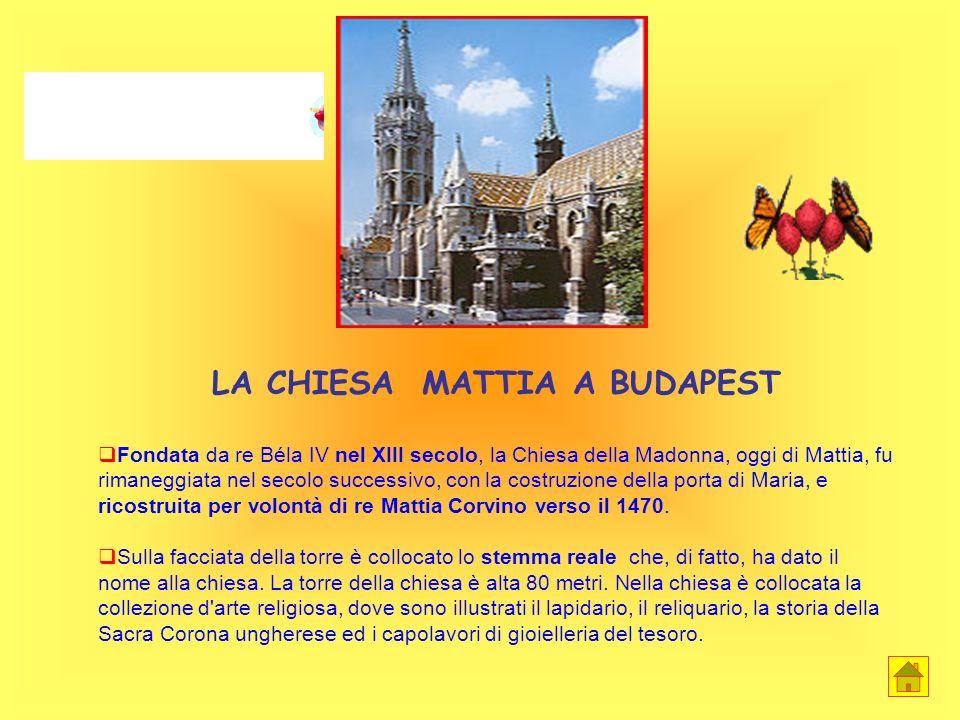 LA CHIESA MATTIA A BUDAPEST Fondata da re Béla IV nel XIII secolo, la Chiesa della Madonna, oggi di Mattia, fu rimaneggiata nel secolo successivo, con la costruzione della porta di Maria, e ricostruita per volontà di re Mattia Corvino verso il 1470.