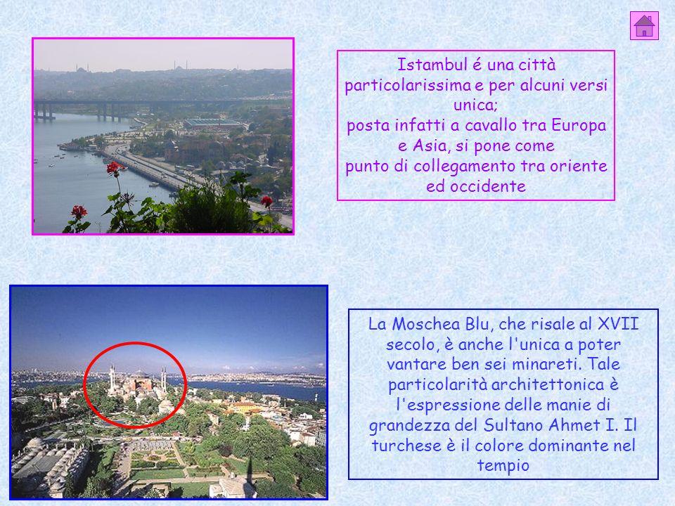 Istambul é una città particolarissima e per alcuni versi unica; posta infatti a cavallo tra Europa e Asia, si pone come punto di collegamento tra oriente ed occidente La Moschea Blu, che risale al XVII secolo, è anche l unica a poter vantare ben sei minareti.