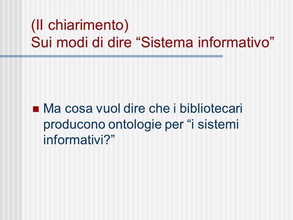 (II chiarimento) Sui modi di dire Sistema informativo Ma cosa vuol dire che i bibliotecari producono ontologie per i sistemi informativi