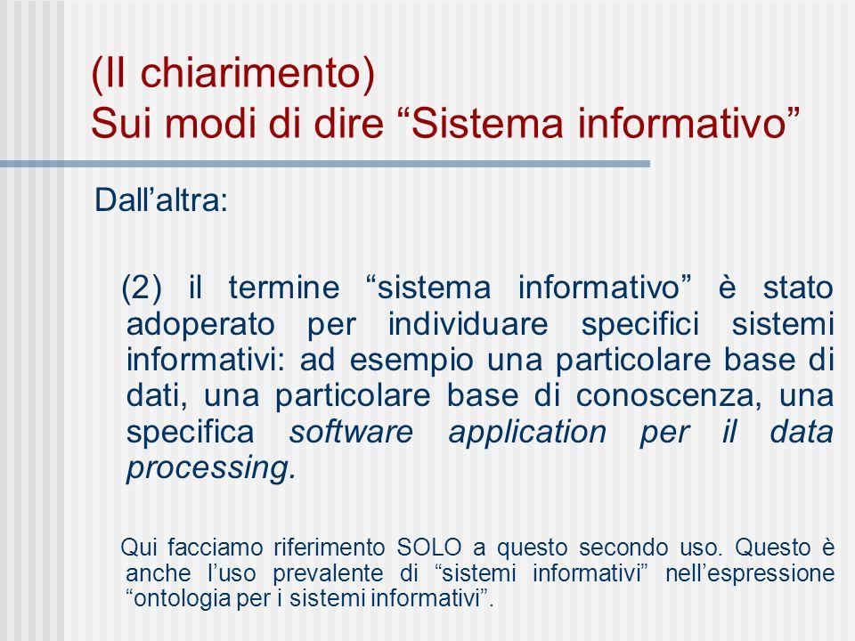 (II chiarimento) Sui modi di dire Sistema informativo Dallaltra: (2) il termine sistema informativo è stato adoperato per individuare specifici sistemi informativi: ad esempio una particolare base di dati, una particolare base di conoscenza, una specifica software application per il data processing.