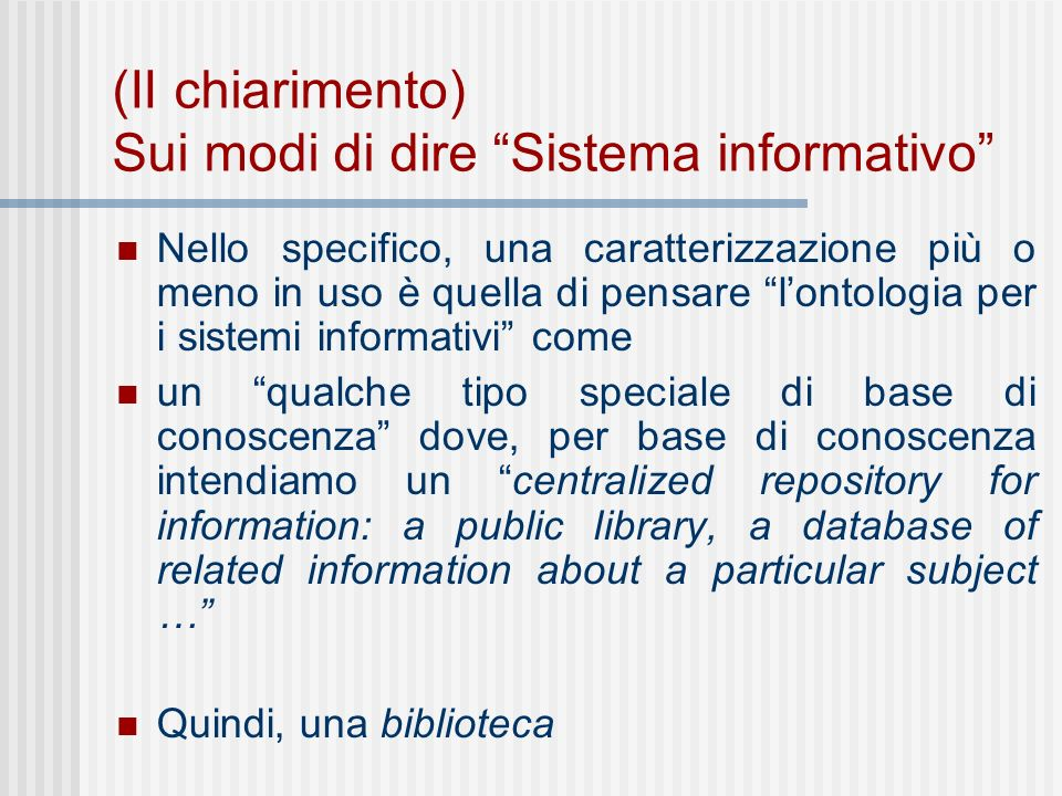 (II chiarimento) Sui modi di dire Sistema informativo Nello specifico, una caratterizzazione più o meno in uso è quella di pensare lontologia per i sistemi informativi come un qualche tipo speciale di base di conoscenza dove, per base di conoscenza intendiamo un centralized repository for information: a public library, a database of related information about a particular subject … Quindi, una biblioteca