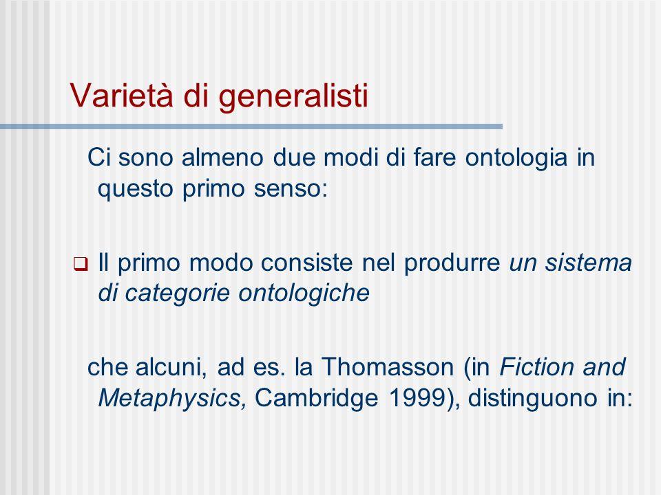 Varietà di generalisti Ci sono almeno due modi di fare ontologia in questo primo senso: Il primo modo consiste nel produrre un sistema di categorie ontologiche che alcuni, ad es.