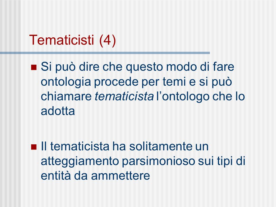 Tematicisti (4) Si può dire che questo modo di fare ontologia procede per temi e si può chiamare tematicista lontologo che lo adotta Il tematicista ha solitamente un atteggiamento parsimonioso sui tipi di entità da ammettere