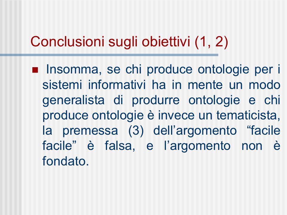 Conclusioni sugli obiettivi (1, 2) Insomma, se chi produce ontologie per i sistemi informativi ha in mente un modo generalista di produrre ontologie e chi produce ontologie è invece un tematicista, la premessa (3) dellargomento facile facile è falsa, e largomento non è fondato.