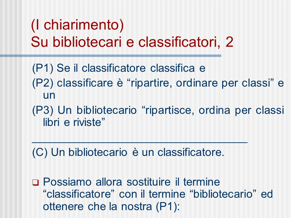 (I chiarimento) Su bibliotecari e classificatori, 2 (P1) Se il classificatore classifica e (P2) classificare è ripartire, ordinare per classi e un (P3) Un bibliotecario ripartisce, ordina per classi libri e riviste __________________________________ (C) Un bibliotecario è un classificatore.