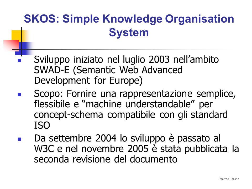 SKOS Basics SKOS è unapplicazione di Resource Description Framework (RDF) - classi RDFS e proprietà RDF Vediamo un piccolo esempio: Matteo Ballarin