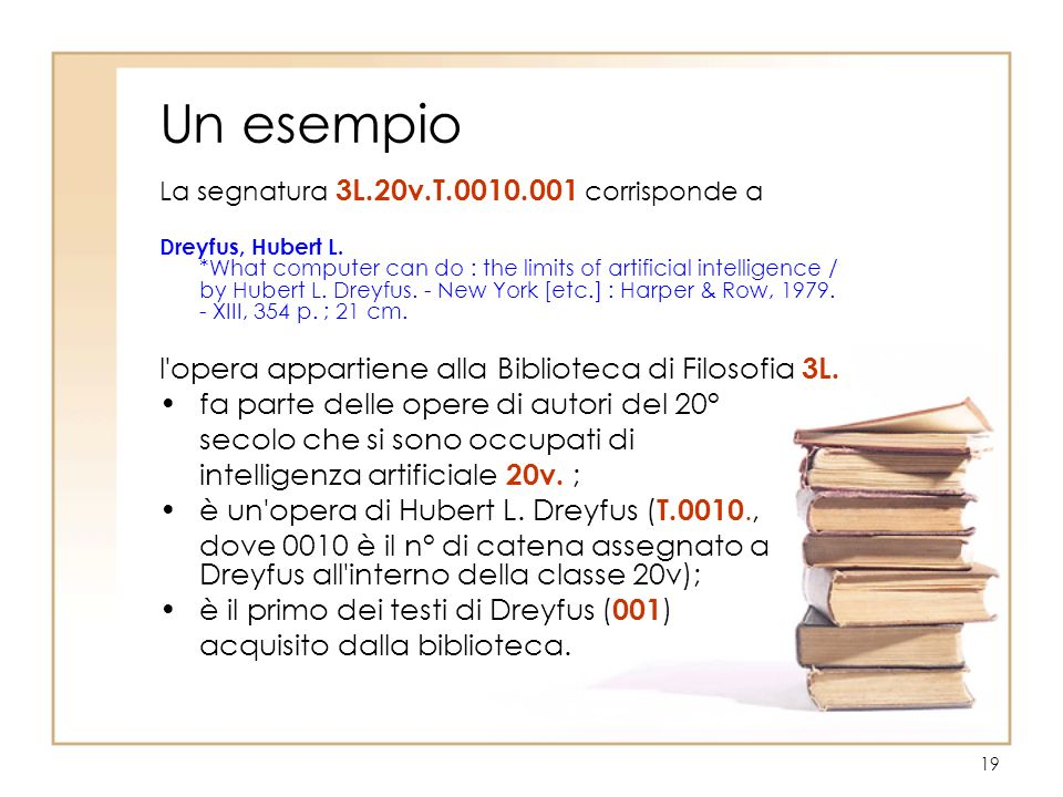 19 Un esempio La segnatura 3L.20v.T.0010.001 corrisponde a Dreyfus, Hubert L. *What computer can do : the limits of artificial intelligence / by Huber