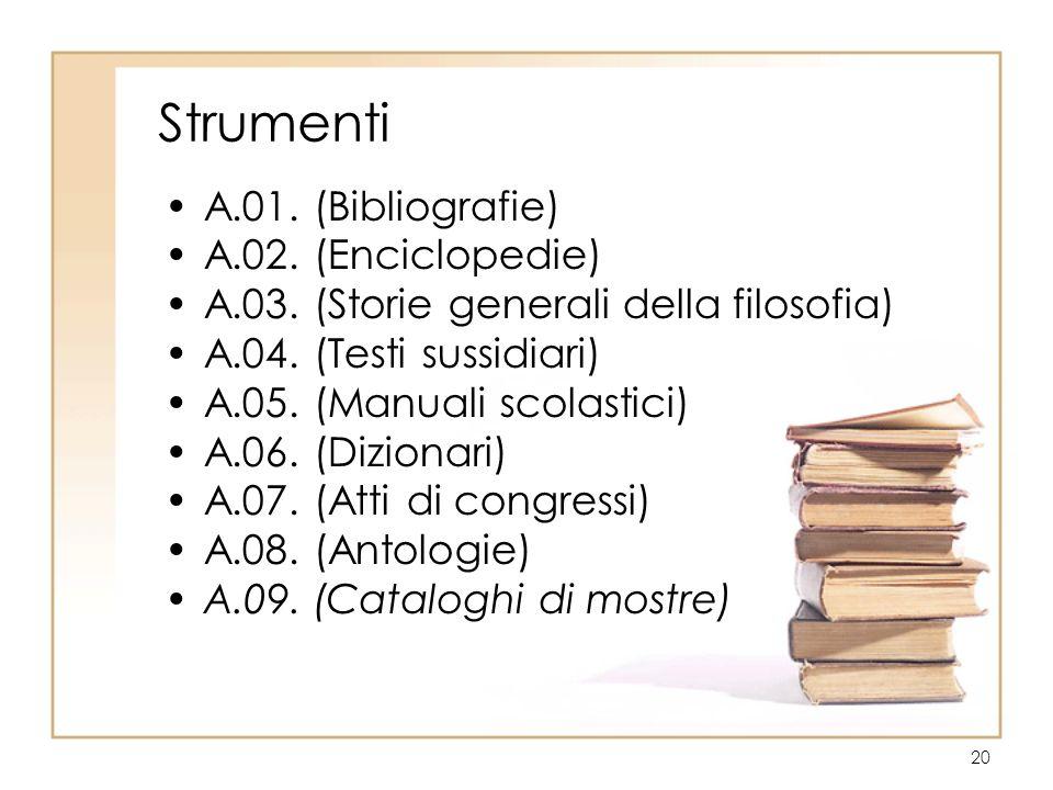 20 Strumenti A.01. (Bibliografie) A.02. (Enciclopedie) A.03. (Storie generali della filosofia) A.04. (Testi sussidiari) A.05. (Manuali scolastici) A.0