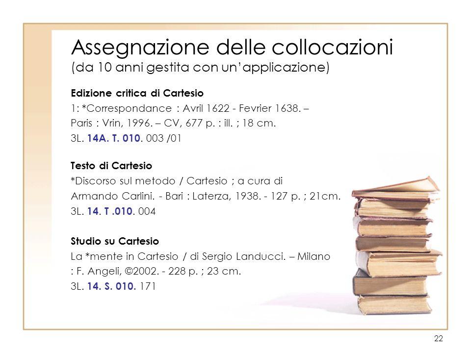 22 Assegnazione delle collocazioni (da 10 anni gestita con unapplicazione) Edizione critica di Cartesio 1: *Correspondance : Avril 1622 - Fevrier 1638