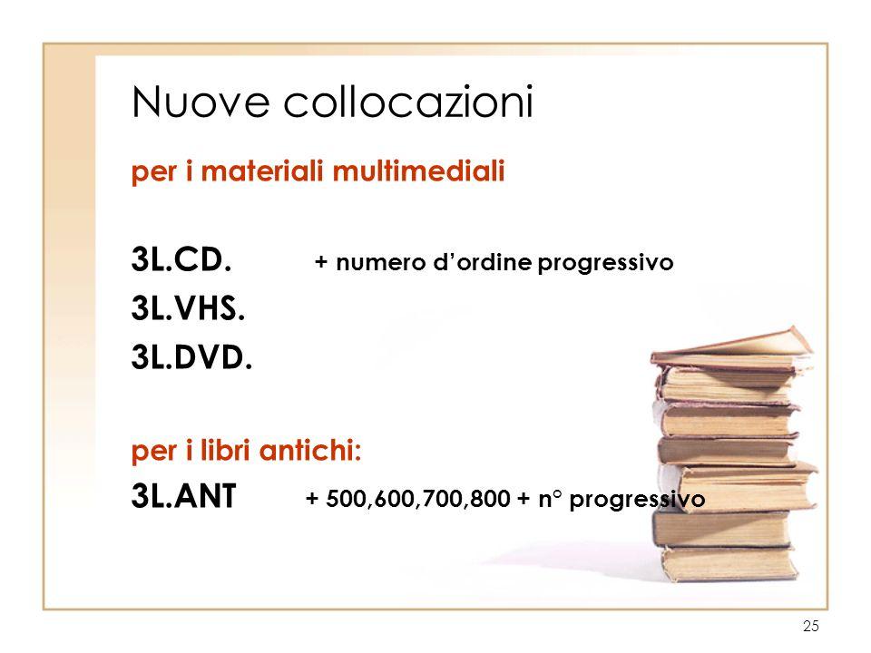 25 Nuove collocazioni per i materiali multimediali 3L.CD. + numero dordine progressivo 3L.VHS. 3L.DVD. per i libri antichi: 3L.ANT + 500,600,700,800 +