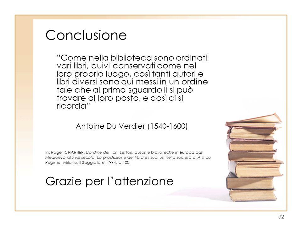 32 Conclusione Come nella biblioteca sono ordinati vari libri, quivi conservati come nel loro proprio luogo, così tanti autori e libri diversi sono qu