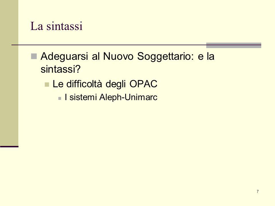 7 La sintassi Adeguarsi al Nuovo Soggettario: e la sintassi? Le difficoltà degli OPAC I sistemi Aleph-Unimarc