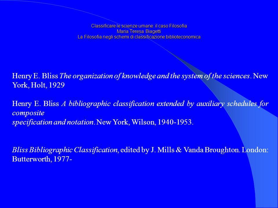 Classificare le scienze umane: il caso Filosofia Maria Teresa Biagetti La Filosofia negli schemi di classificazione biblioteconomica Henry E.