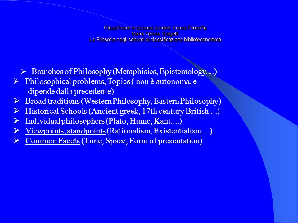 Classificare le scienze umane: il caso Filosofia Maria Teresa Biagetti La Filosofia negli schemi di classificazione biblioteconomica Branches of Philosophy (Metaphisics, Epistemology....) Philosophical problems, Topics ( non è autonoma, e dipende dalla precedente) Broad traditions (Western Philosophy, Eastern Philosophy) Historical Schools (Ancient greek, 17th century British....) Individual philosophers (Plato, Hume, Kant....) Viewpoints, standpoints (Rationalism, Existentialism....) Common Facets (Time, Space, Form of presentation)