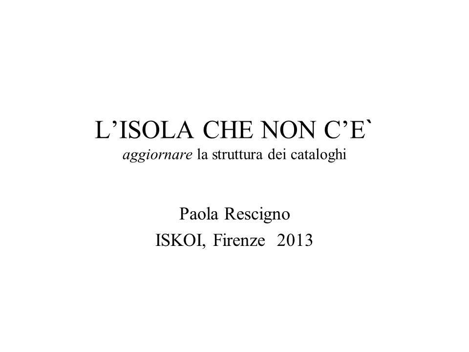 LISOLA CHE NON CE ` aggiornare la struttura dei cataloghi Paola Rescigno ISKOI, Firenze 2013