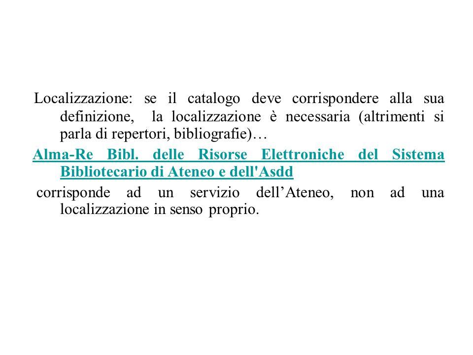 Localizzazione: se il catalogo deve corrispondere alla sua definizione, la localizzazione è necessaria (altrimenti si parla di repertori, bibliografie)… Alma-Re Bibl.