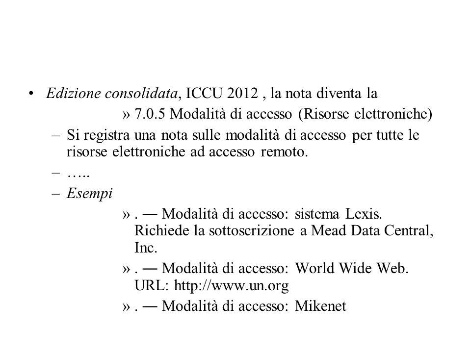 Edizione consolidata, ICCU 2012, la nota diventa la »7.0.5 Modalità di accesso (Risorse elettroniche) –Si registra una nota sulle modalità di accesso per tutte le risorse elettroniche ad accesso remoto.