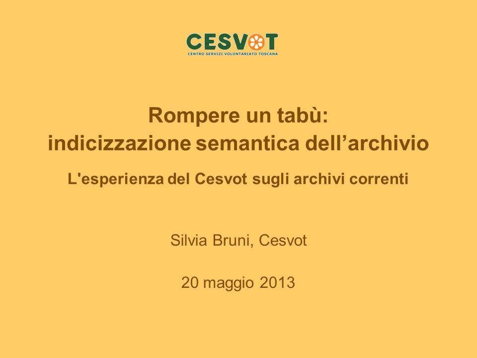 Rompere un tabù: indicizzazione semantica dellarchivio L'esperienza del Cesvot sugli archivi correnti Silvia Bruni, Cesvot 20 maggio 2013