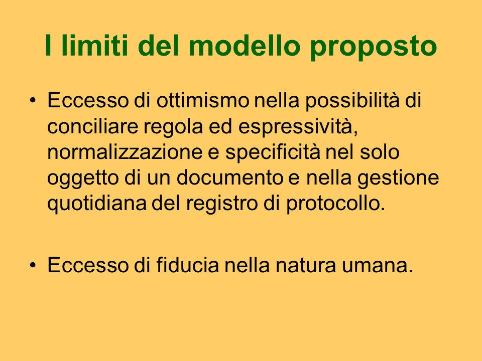 I limiti del modello proposto Eccesso di ottimismo nella possibilità di conciliare regola ed espressività, normalizzazione e specificità nel solo oggetto di un documento e nella gestione quotidiana del registro di protocollo.