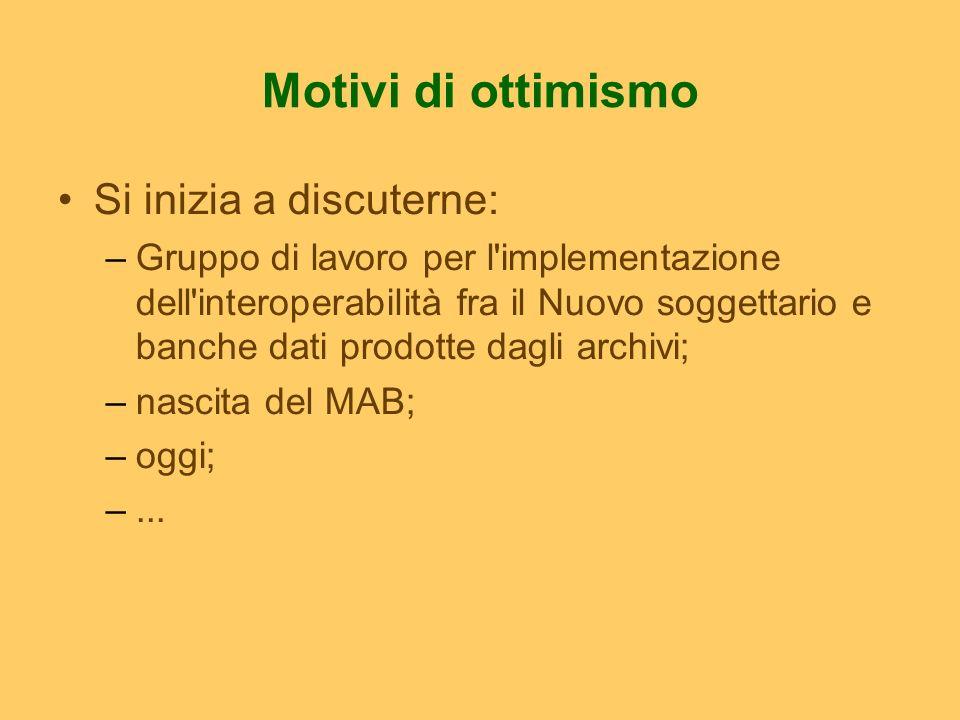 Motivi di ottimismo Si inizia a discuterne: –Gruppo di lavoro per l implementazione dell interoperabilità fra il Nuovo soggettario e banche dati prodotte dagli archivi; –nascita del MAB; –oggi; –...