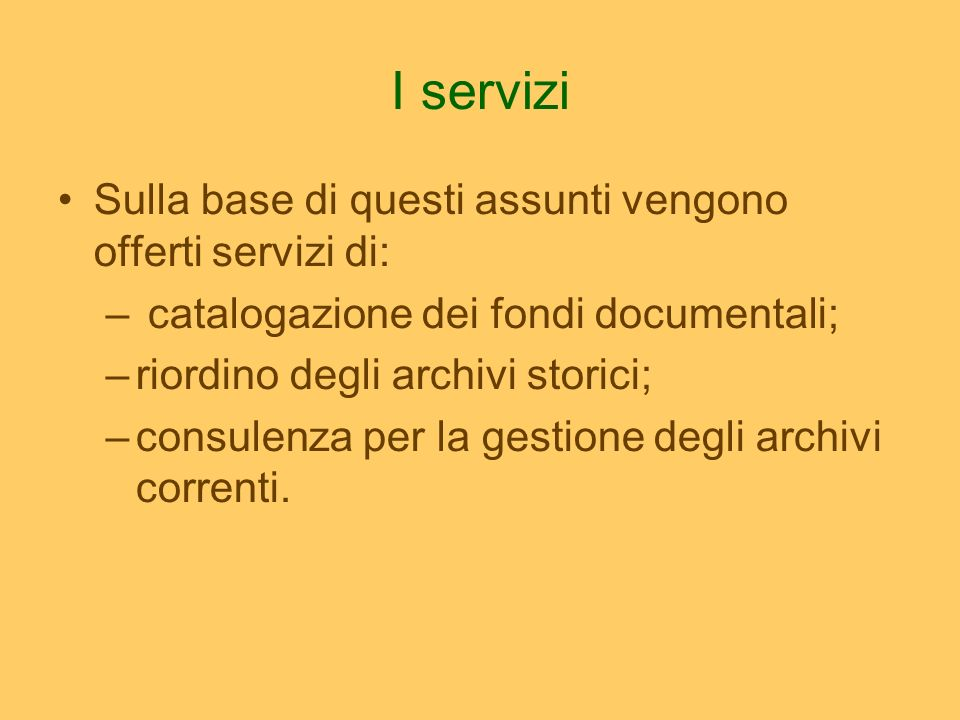I servizi Sulla base di questi assunti vengono offerti servizi di: – catalogazione dei fondi documentali; –riordino degli archivi storici; –consulenza per la gestione degli archivi correnti.