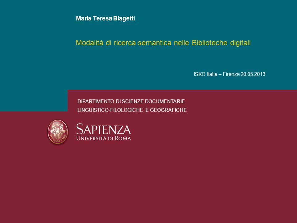 Modalità di ricerca semantica nelle Biblioteche digitali Maria Teresa Biagetti DIPARTIMENTO DI SCIENZE DOCUMENTARIE LINGUISTICO-FILOLOGICHE E GEOGRAFICHE ISKO Italia – Firenze 20.05.2013