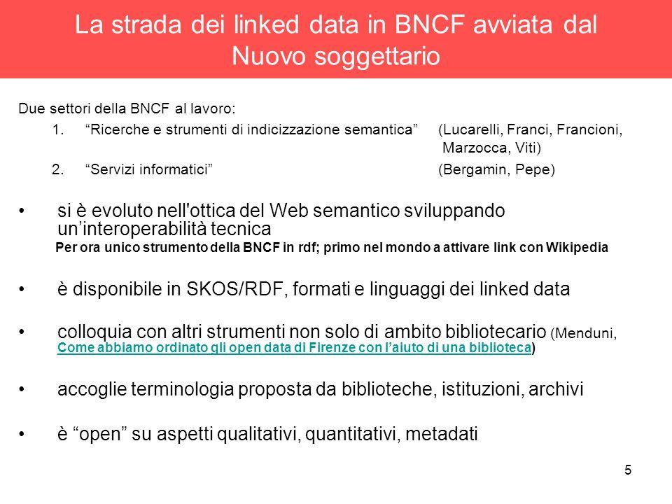 5 La strada dei linked data in BNCF avviata dal Nuovo soggettario Due settori della BNCF al lavoro: 1.Ricerche e strumenti di indicizzazione semantica (Lucarelli, Franci, Francioni, Marzocca, Viti) 2.Servizi informatici (Bergamin, Pepe) si è evoluto nell ottica del Web semantico sviluppando uninteroperabilità tecnica Per ora unico strumento della BNCF in rdf; primo nel mondo a attivare link con Wikipedia è disponibile in SKOS/RDF, formati e linguaggi dei linked data colloquia con altri strumenti non solo di ambito bibliotecario (Menduni, Come abbiamo ordinato gli open data di Firenze con laiuto di una biblioteca) Come abbiamo ordinato gli open data di Firenze con laiuto di una biblioteca accoglie terminologia proposta da biblioteche, istituzioni, archivi è open su aspetti qualitativi, quantitativi, metadati