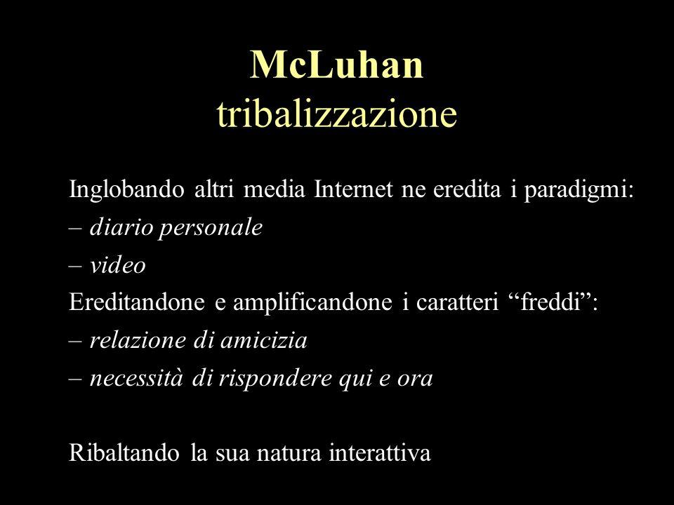 McLuhan tribalizzazione Inglobando altri media Internet ne eredita i paradigmi: –diario personale –video Ereditandone e amplificandone i caratteri freddi: –relazione di amicizia –necessità di rispondere qui e ora Ribaltando la sua natura interattiva