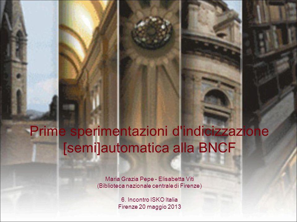 Prime sperimentazioni d'indicizzazione [semi]automatica alla BNCF Maria Grazia Pepe - Elisabetta Viti (Biblioteca nazionale centrale di Firenze) 6. In