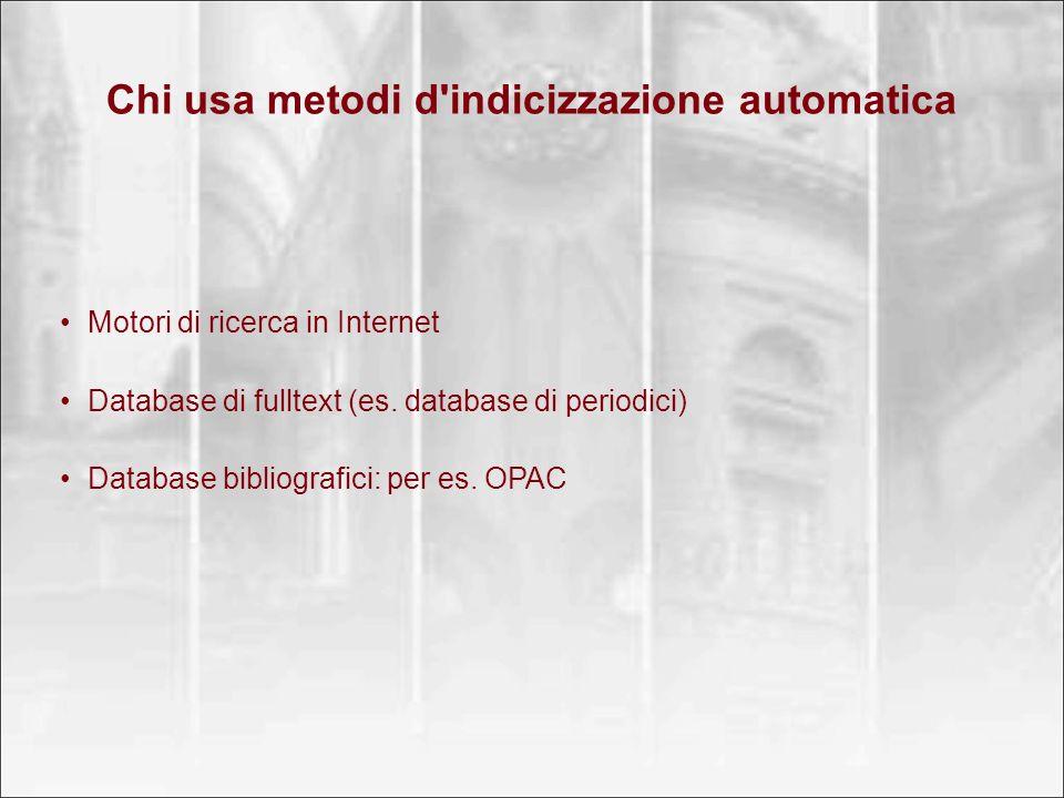 Chi usa metodi d'indicizzazione automatica Motori di ricerca in Internet Database di fulltext (es. database di periodici) Database bibliografici: per