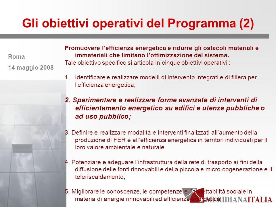 Roma 14 maggio 2008 Gli obiettivi operativi del Programma (2) Promuovere lefficienza energetica e ridurre gli ostacoli materiali e immateriali che limitano lottimizzazione del sistema.