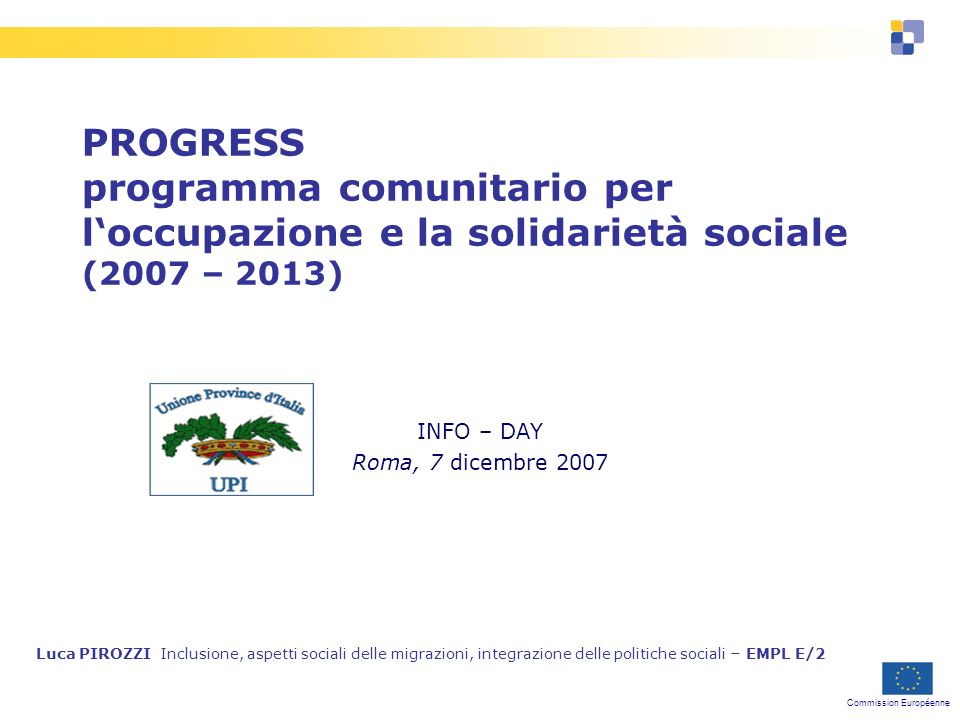 Commission Européenne PROGRESS programma comunitario per loccupazione e la solidarietà sociale (2007 – 2013) INFO – DAY Roma, 7 dicembre 2007 Luca PIROZZI Inclusione, aspetti sociali delle migrazioni, integrazione delle politiche sociali – EMPL E/2