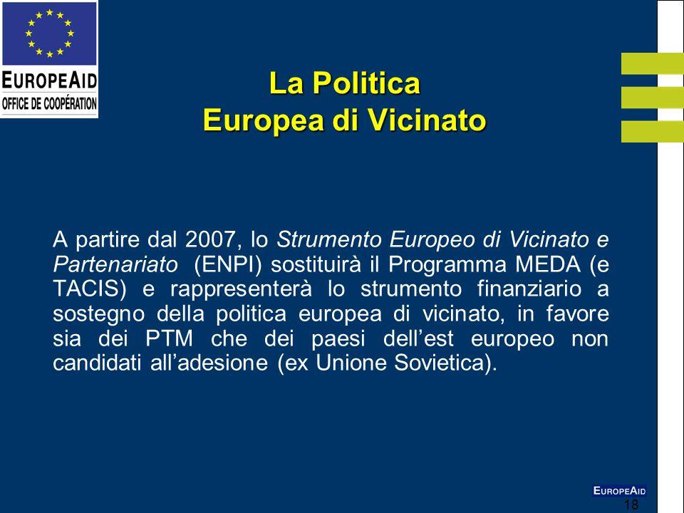 18 La Politica Europea di Vicinato A partire dal 2007, lo Strumento Europeo di Vicinato e Partenariato (ENPI) sostituirà il Programma MEDA (e TACIS) e