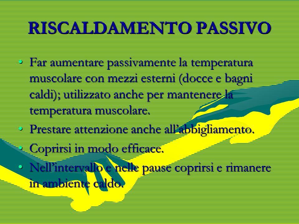 RISCALDAMENTO PASSIVO Far aumentare passivamente la temperatura muscolare con mezzi esterni (docce e bagni caldi); utilizzato anche per mantenere la t