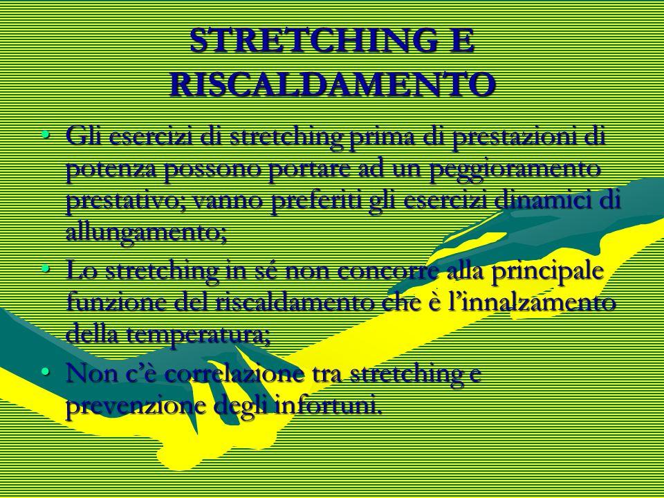 STRETCHING E RISCALDAMENTO Gli esercizi di stretching prima di prestazioni di potenza possono portare ad un peggioramento prestativo; vanno preferiti