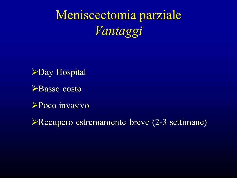 Meniscectomia parziale Vantaggi Day Hospital Day Hospital Basso costo Basso costo Poco invasivo Poco invasivo Recupero estremamente breve (2-3 settima