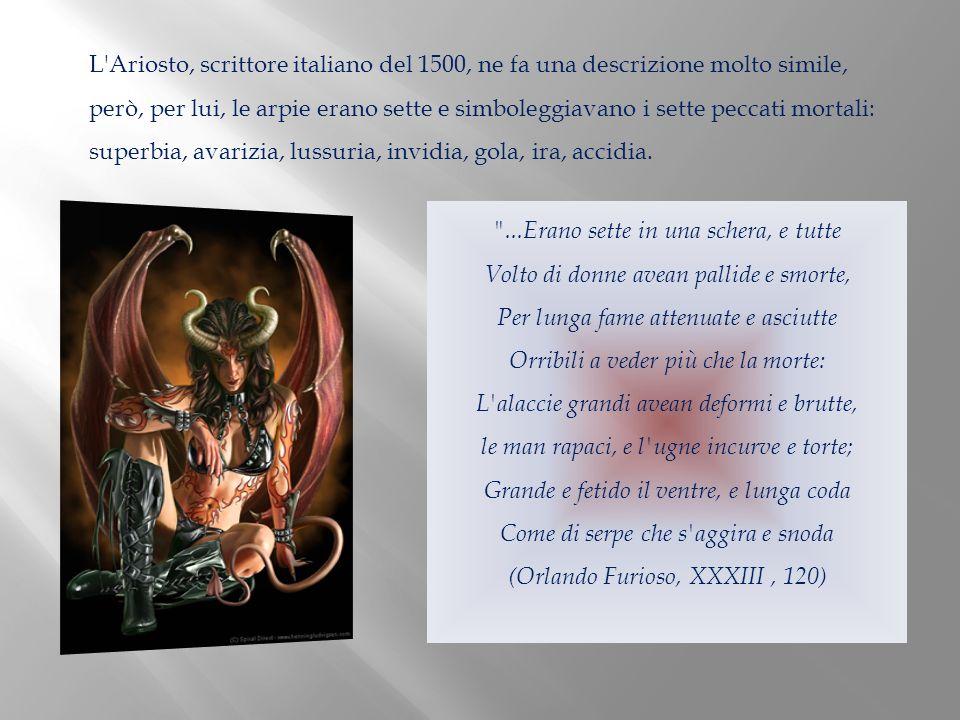 L'Ariosto, scrittore italiano del 1500, ne fa una descrizione molto simile, però, per lui, le arpie erano sette e simboleggiavano i sette peccati mort