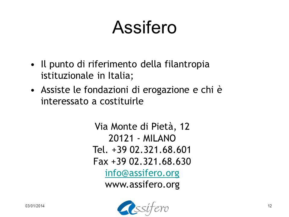 03/01/201412 Assifero Il punto di riferimento della filantropia istituzionale in Italia; Assiste le fondazioni di erogazione e chi è interessato a costituirle Via Monte di Pietà, 12 20121 - MILANO Tel.