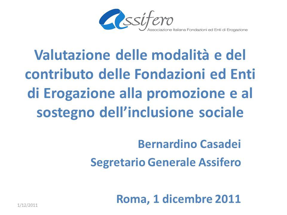 Valutazione delle modalità e del contributo delle Fondazioni ed Enti di Erogazione alla promozione e al sostegno dellinclusione sociale Bernardino Casadei Segretario Generale Assifero Roma, 1 dicembre 2011 1/12/2011
