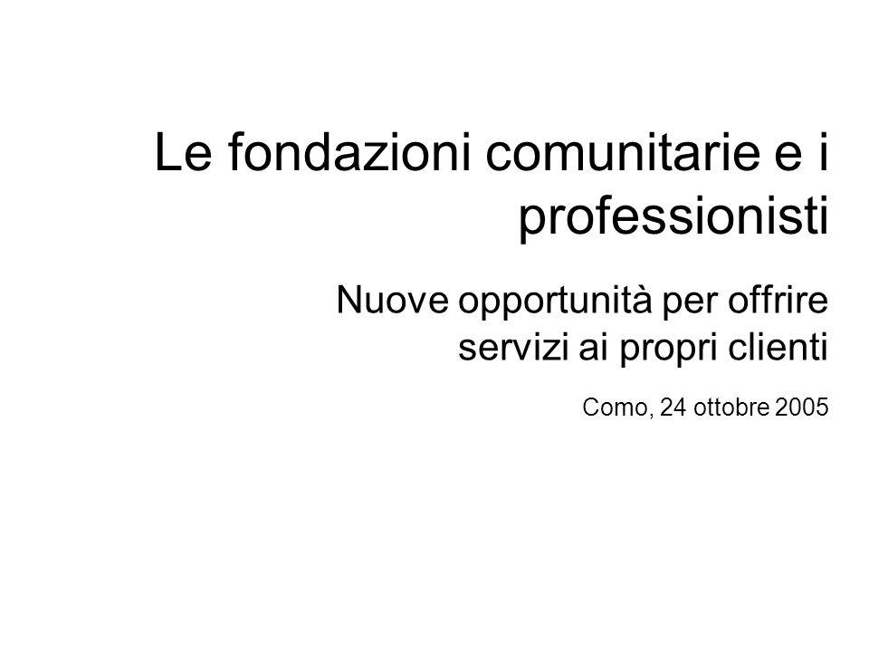 Le fondazioni comunitarie e i professionisti Nuove opportunità per offrire servizi ai propri clienti Como, 24 ottobre 2005