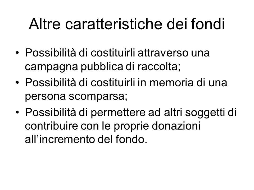 Altre caratteristiche dei fondi Possibilità di costituirli attraverso una campagna pubblica di raccolta; Possibilità di costituirli in memoria di una