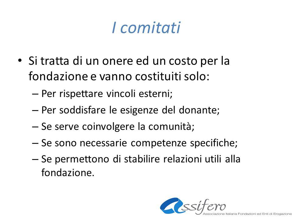 I comitati Si tratta di un onere ed un costo per la fondazione e vanno costituiti solo: – Per rispettare vincoli esterni; – Per soddisfare le esigenze
