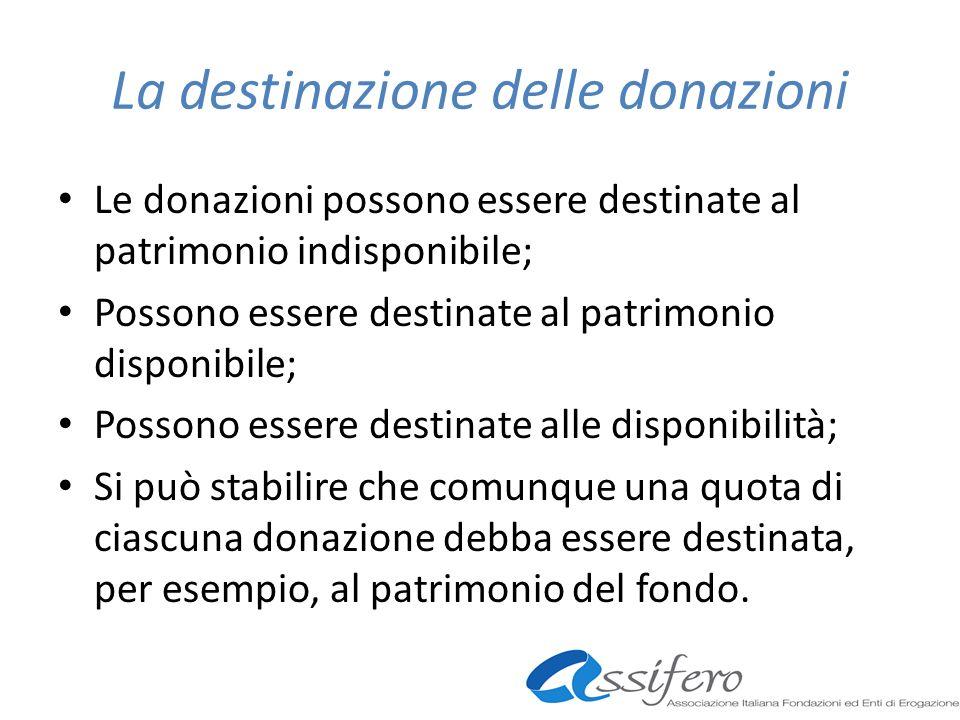 La destinazione delle donazioni Le donazioni possono essere destinate al patrimonio indisponibile; Possono essere destinate al patrimonio disponibile; Possono essere destinate alle disponibilità; Si può stabilire che comunque una quota di ciascuna donazione debba essere destinata, per esempio, al patrimonio del fondo.