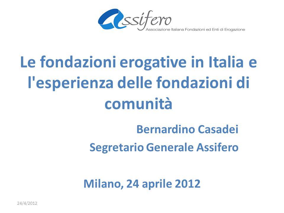 Le fondazioni erogative in Italia e l esperienza delle fondazioni di comunità Bernardino Casadei Segretario Generale Assifero Milano, 24 aprile 2012 24/4/2012