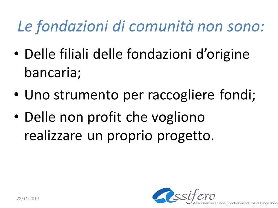 Le fondazioni di comunità non sono: Delle filiali delle fondazioni dorigine bancaria; Uno strumento per raccogliere fondi; Delle non profit che vogliono realizzare un proprio progetto.