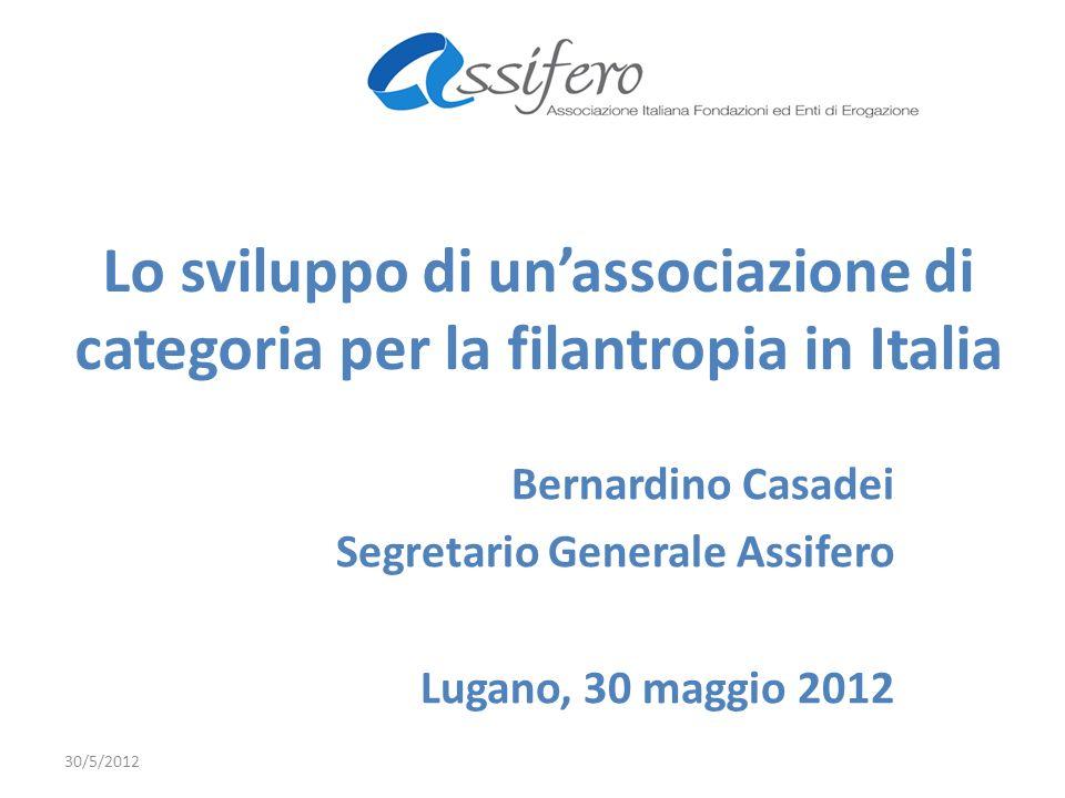 Lo sviluppo di unassociazione di categoria per la filantropia in Italia Bernardino Casadei Segretario Generale Assifero Lugano, 30 maggio 2012 30/5/2012