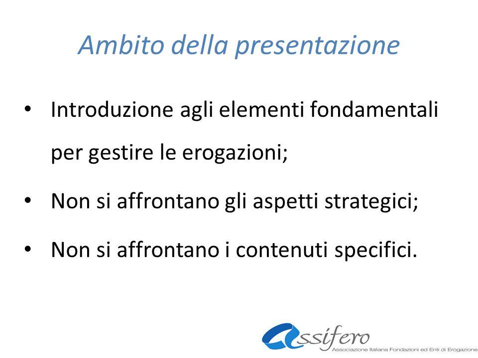 Ambito della presentazione Introduzione agli elementi fondamentali per gestire le erogazioni; Non si affrontano gli aspetti strategici; Non si affrontano i contenuti specifici.