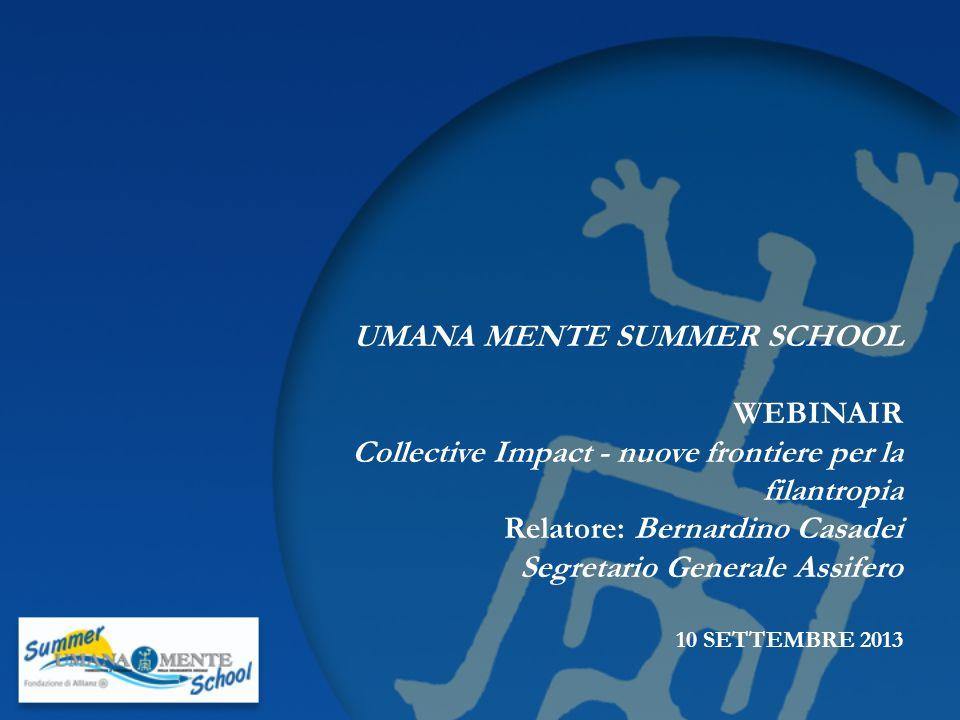UMANA MENTE SUMMER SCHOOL WEBINAIR Collective Impact - nuove frontiere per la filantropia Relatore: Bernardino Casadei Segretario Generale Assifero 10 SETTEMBRE 2013