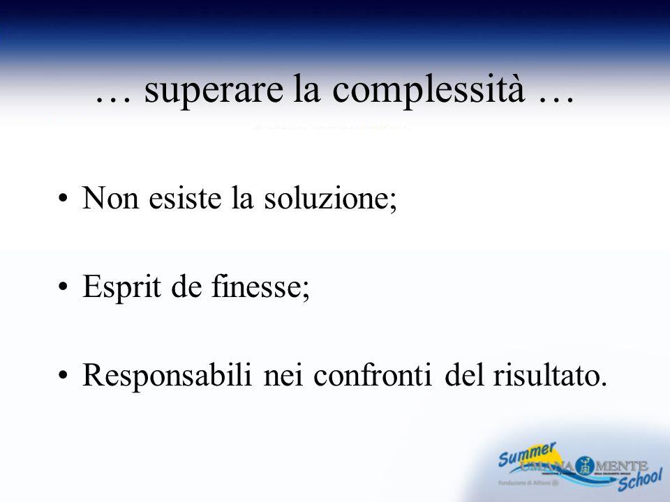 … superare la complessità … Non esiste la soluzione; Esprit de finesse; Responsabili nei confronti del risultato.