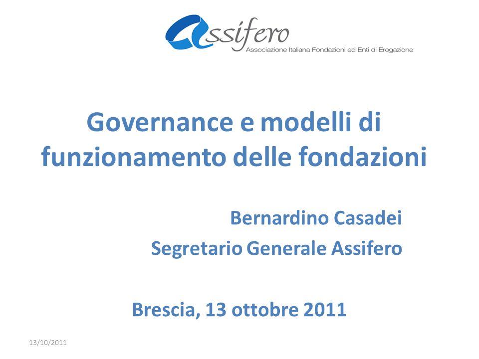 Governance e modelli di funzionamento delle fondazioni Bernardino Casadei Segretario Generale Assifero Brescia, 13 ottobre 2011 13/10/2011
